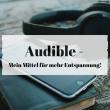 Audible – Mein Mittel für mehr Entspannung